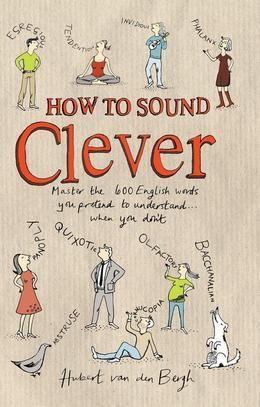How to Sound Clever: Master the 600 English words you pretend to understand...when you don't