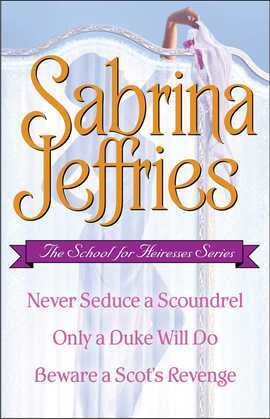 Sabrina Jeffries - The School for Heiresses Series: Never Seduce a Scoundrel, Only a Duke Will Do, Beware a Scot's Revenge and an excerpt from To Wed