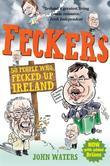 Feckers: 50 People Who Fecked Up Ireland: 50 People Who Fecked Up Ireland