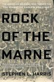 Rock of the Marne: The American Soldiers Who Turned the Tide Against the Kaiser in World War I