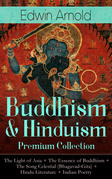 Buddhism & Hinduism Premium Collection: The Light of Asia + The Essence of Buddhism + The Song Celestial (Bhagavad-Gita) + Hindu Literature + Indian Poetry