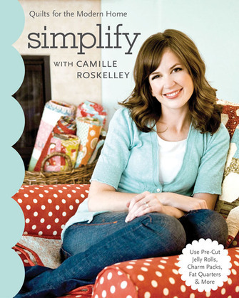 Simplify With Camille Roskelley: Quilts for the Modern Home - Use Pre-Cut Jelly Rolls, Charm Packs, Fat Quarters & More