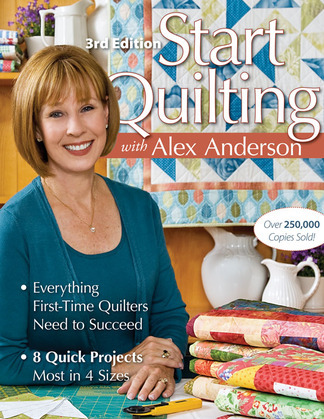 Start Quilting with Alex Anderson: Everything First-Time Quilters Need to Succeed; 8 Quick Projects, Most in 4 Sizes