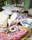 Inspired to Sew by Bari J.: 15 Pretty Projects, Sewing Secrets, Colorful Collage