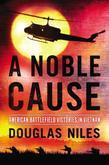 A Noble Cause: American Battlefield Victories In Vietnam