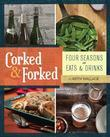 Corked &amp; Forked: Four Seasons of Eats and Drinks
