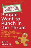 Spending the Holidays with People I Want to Punch in the Throat: Yuletide Yahoos, Ho-Ho-Humblebraggers, and Other Seasonal Scourges