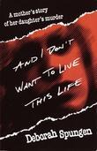 And I Don't Want to Live This Life: A Mother's Story of Her Daughter's Murder