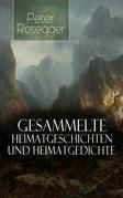 Sämtliche Heimatgeschichten und Heimatgedichten von Peter Rosegger (Über 200 Titel in einem Buch - Vollständige Ausgabe)