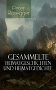 Sämtliche Heimatgeschichten und Heimatgedichten von Peter Rosegger