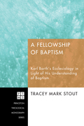 A Fellowship of Baptism: Karl Barth's Ecclesiology in Light of His Understanding of Baptism