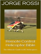 Remote Control Helicopter Bible: The Ultimate Guide to Rc Helicopters