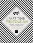 The Part-Time Vegetarian: Flexible Recipes to Go (Nearly) Meat-Free