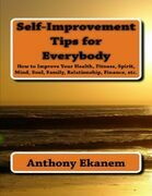 Self Improvement Tips for Everybody: How to Improve Your Health, Fitness, Spirit, Mind, Soul, Family, Relationship, Finance
