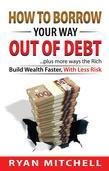 How To Borrow Your Way Out Of Debt: Plus more ways the Rich Build Wealth faster, With Less Risk