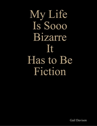 My Life Is Sooo Bizarre It Has to Be Fiction