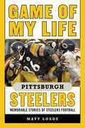 Game of My Life Pittsburgh Steelers: Memorable Stories of Steelers Football