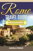 Rome Travel Guide: The Ultimate Rome, Italy Tourist Trip Travel Guide