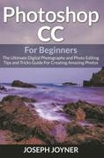 Photoshop CC For Beginners: The Ultimate Digital Photography and Photo Editing Tips and Tricks Guide For Creating Amazing Photos