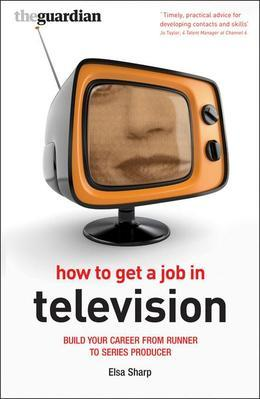 How to Get a Job in Television: Build Your Career from Runner to Series Producer