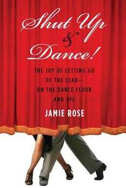 Shut Up and Dance!: The Joy of Letting Go of the Lead-On the Dance Floor and Off