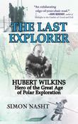 Last Explorer: Hubert Wilkins, Hero of the Golden Age of Polar Exploration