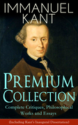 IMMANUEL KANT Premium Collection: Complete Critiques, Philosophical Works and Essays (Including Kant's Inaugural Dissertation)