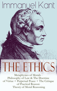 The Ethics of Immanuel Kant: Metaphysics of Morals - Philosophy of Law & The Doctrine of Virtue + Perpetual Peace + The Critique of Practical Reason: Theory of Moral Reasoning