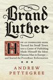 Brand Luther: How an Unheralded Monk Turned His Small Town into a Center of Publishing, Made Himself the Most Famous Man in Europe--and Started the Pr