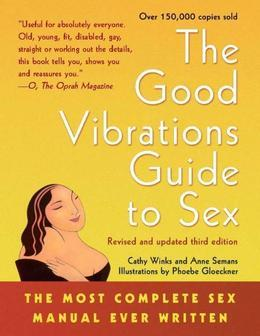 The Good Vibrations Guide to Sex: The Most Complete Sex Manual Ever Written
