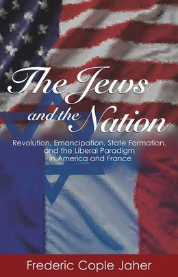 The Jews and the Nation: Revolution, Emancipation, State Formation, and the Liberal Paradigm in America and France