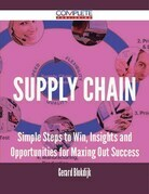 Supply Chain - Simple Steps to Win, Insights and Opportunities for Maxing Out Success