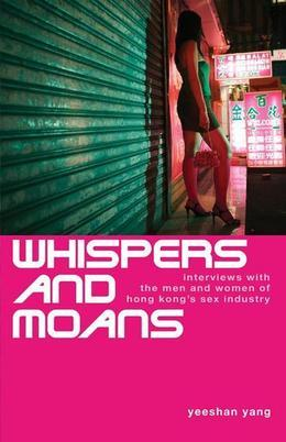 Whispers and Moans: Interviews with the Men and Women of Hong Kong's Sex Industry