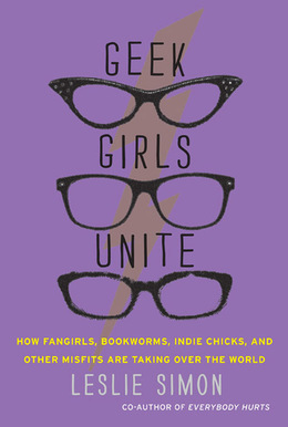 Geek Girls Unite: Why Fangirls, Bookworms, Indie Chicks, and Other Misfits Will Inherit the Earth