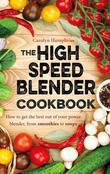 The High Speed Blender Cookbook: How to get the best out of your multi-purpose power blender, from smoothies to soups