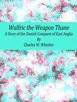 Wulfric the Weapon Thane: A Story of the Danish Conquest of East Anglia