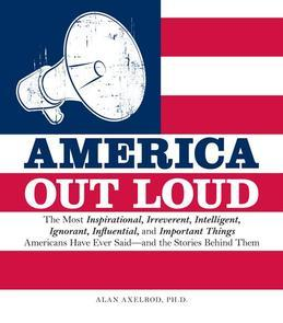 America Out Loud: The Most Inspirational, Irreverent, Intelligent, Ignorant, Influential, and Important Things Americans Have Ever Said-and the Storie