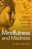Mindfulness and Madness: Money, Food, Sex And The Sacred