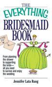The Everything Bridesmaid: From Planning the Shower to Supporting the Bride, All You Need to Survive and Enjoy the Wedding