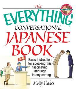 The Everything Conversational Japanese Book: Basic Instruction for Speaking This Fascinating Language in Any Setting