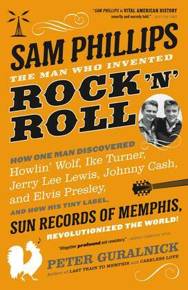 Sam Phillips: The Man Who Invented Rock 'n' Roll: How One Man Discovered  Howlin' Wolf, Ike Turner, Johnny Cash, Jerry Lee Lewis, and Elvis Presley