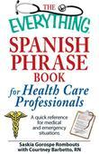 The Everything Spanish Phrase Book for Health Care Professionals: A quick reference for medical and emergency situations