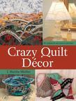 Crazy Quilt Décor: 50+ Projects for Any Room in Your Home