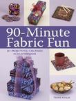 90-Minute Fabric Fun: 30 Projects You Can Finish in an Afternoon
