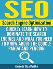 SEO: (Search Engine Optimization) - Quickly Learn How to Dominate the Search Engines and What You Need to Know About the Google Panda and Penguin