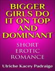 Bigger Girls Do It on Top and Dominant: Short Erotic Romance