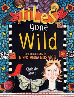 Tiles Gone Wild: New Directions In Mixed Media Mosaics