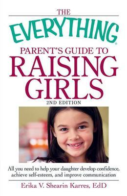 The Everything Parent's Guide to Raising Girls, 2nd Edition
