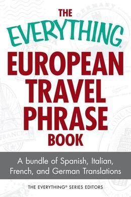 The Everything European Travel Phrase Book: A Bundle of Spanish, Italian, French, and German Translations