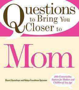 Questions to Bring You Closer to Mom: 100+ Conversation Starters for Mothers and Children of Any Age